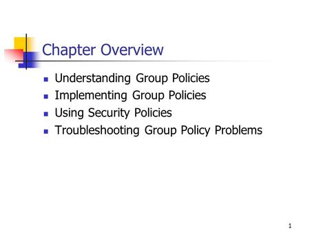 1 Chapter Overview Understanding Group Policies Implementing Group Policies Using Security Policies Troubleshooting Group Policy Problems.