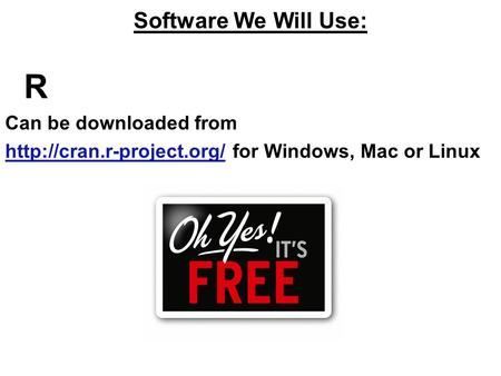 Software We Will Use: R Can be downloaded from  for Windows, Mac or Linux.