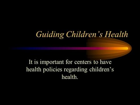 Guiding Children's Health It is important for centers to have health policies regarding children's health.
