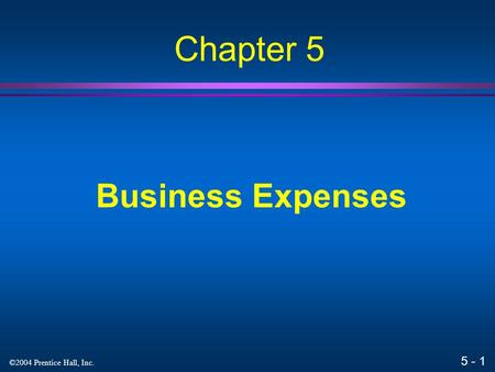 5 - 1 ©2004 Prentice Hall, Inc. Business Expenses Chapter 5.