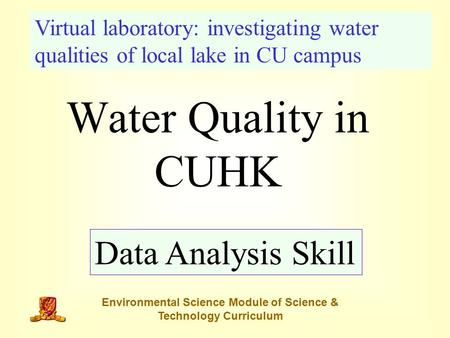 Water Quality in CUHK Data Analysis Skill Virtual laboratory: investigating water qualities of local lake in CU campus Environmental Science Module of.