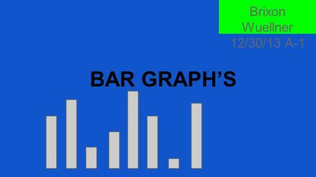 BAR GRAPH'S Brixon Wuellner 12/30/13 A-1. Who Invented Them??? William Playfair, a Scottish engineer is best known for the invention of the bar graphs.