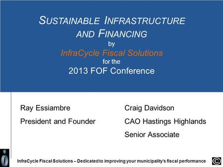 S USTAINABLE I NFRASTRUCTURE AND F INANCING by InfraCycle Fiscal Solutions for the 2013 FOF Conference InfraCycle Fiscal Solutions – Dedicated to improving.