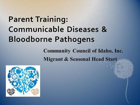 Parent Training: Communicable Diseases & Bloodborne Pathogens Community Council of Idaho, Inc. Migrant & Seasonal Head Start.