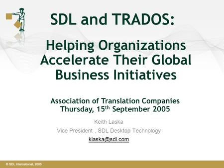 Helping Organizations Accelerate Their Global Business Initiatives SDL and TRADOS: Keith Laska Vice President, SDL Desktop Technology Association.