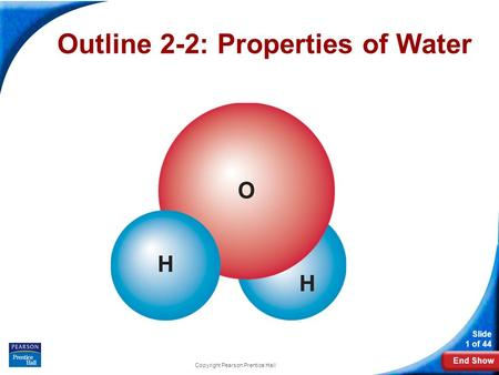 End Show Slide 1 of 44 Copyright Pearson Prentice Hall Outline 2-2: Properties of Water.