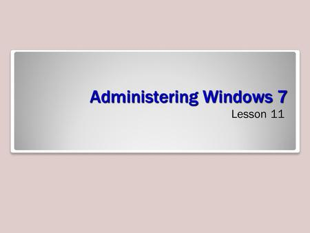 Administering Windows 7 Lesson 11. Objectives Troubleshoot Windows 7 Use remote access technologies Troubleshoot installation and startup issues Understand.