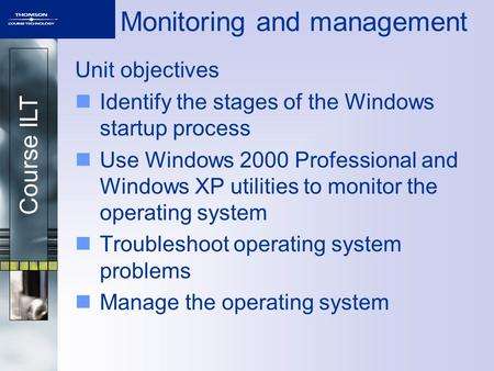 Course ILT Monitoring and management Unit objectives Identify the stages of the Windows startup process Use Windows 2000 Professional and Windows XP utilities.