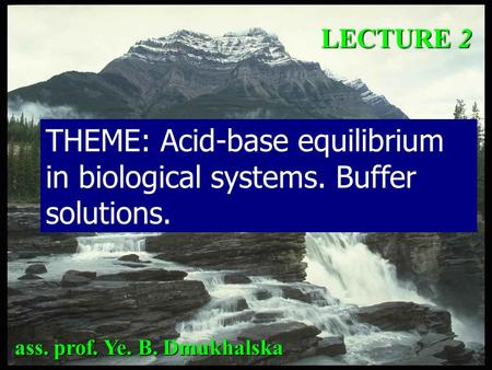LECTURE 2 THEME: Acid-base equilibrium in biological systems. Buffer solutions. ass. prof. Ye. B. Dmukhalska.