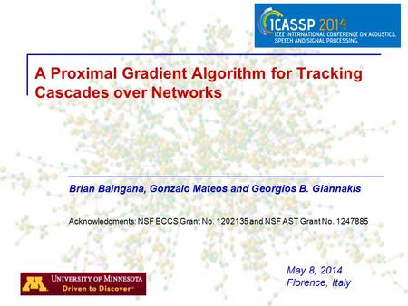 Brian Baingana, Gonzalo Mateos and Georgios B. Giannakis A Proximal Gradient Algorithm for Tracking Cascades over Networks Acknowledgments: NSF ECCS Grant.