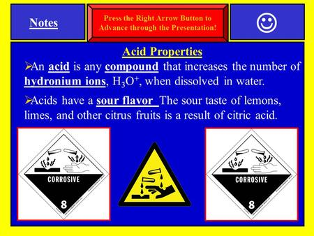 Acid Properties  An acid is any compound that increases the number of hydronium ions, H 3 O +, when dissolved in water.  Acids have a sour flavor The.