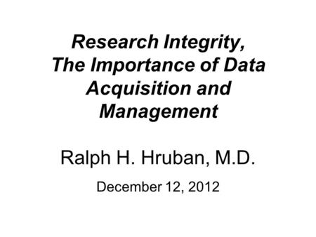 Research Integrity, The Importance of Data Acquisition and Management Ralph H. Hruban, M.D. December 12, 2012.