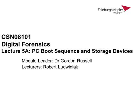 CSN08101 Digital Forensics Lecture 5A: PC Boot Sequence and Storage Devices Module Leader: Dr Gordon Russell Lecturers: Robert Ludwiniak.