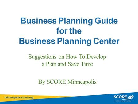 Minneapolis.score.org Click to edit Master title style Business Planning Guide for the Business Planning Center Suggestions on How To Develop a Plan and.