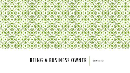 BEING A BUSINESS OWNER Section 4.2. READ TO LEARN  The four main ways to become a business owner and the advantages and disadvantages of each  The different.