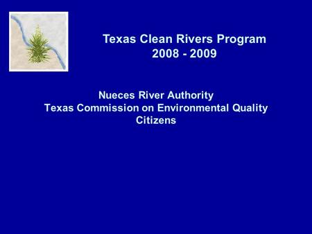 Texas Clean Rivers Program 2008 - 2009 Nueces River Authority Texas Commission on Environmental Quality Citizens.