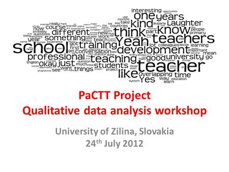 PaCTT Project Qualitative data analysis workshop University of Zilina, Slovakia 24 th July 2012.