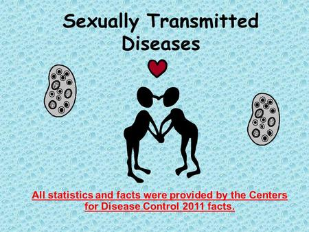 Sexually Transmitted Diseases All statistics and facts were provided by the Centers for Disease Control 2011 facts.