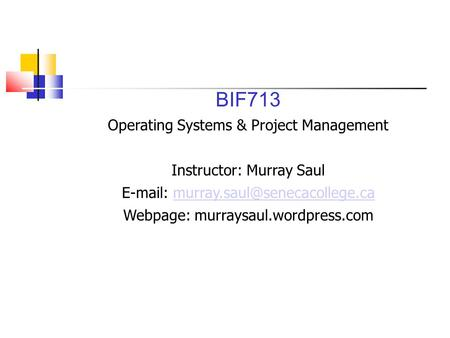 BIF713 Operating Systems & Project Management Instructor: Murray Saul