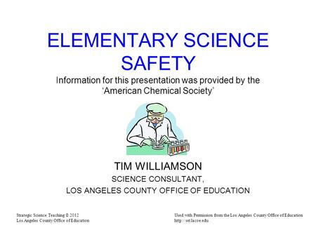ELEMENTARY SCIENCE SAFETY Information for this presentation was provided by the 'American Chemical Society' TIM WILLIAMSON SCIENCE CONSULTANT, LOS ANGELES.