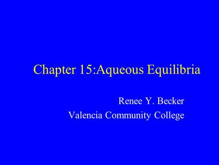 Chapter 15:Aqueous Equilibria Renee Y. Becker Valencia Community College.