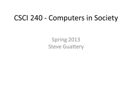 CSCI 240 - Computers in Society Spring 2013 Steve Guattery.