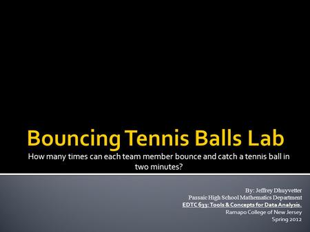 How many times can each team member bounce and catch a tennis ball in two minutes? By: Jeffrey Dhuyvetter Passaic High School Mathematics Department EDTC.
