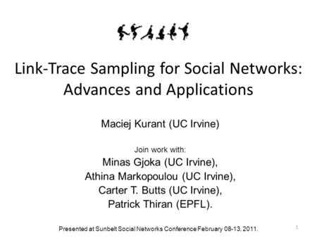 1 Link-Trace Sampling for Social Networks: Advances and Applications Maciej Kurant (UC Irvine) Join work with: Minas Gjoka (UC Irvine), Athina Markopoulou.