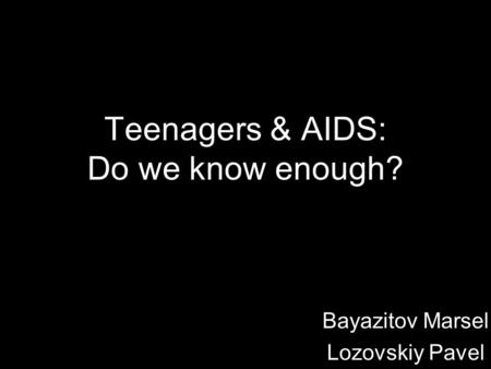Teenagers & AIDS: Do we know enough? Bayazitov Marsel Lozovskiy Pavel.
