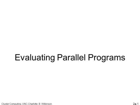 2a.1 Evaluating Parallel Programs Cluster Computing, UNC-Charlotte, B. Wilkinson.