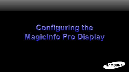 Configuring the MagicInfo Pro Display Once the MagicInfo Pro Server software is installed on a networked PC, the next step in assembling the MagicInfo.