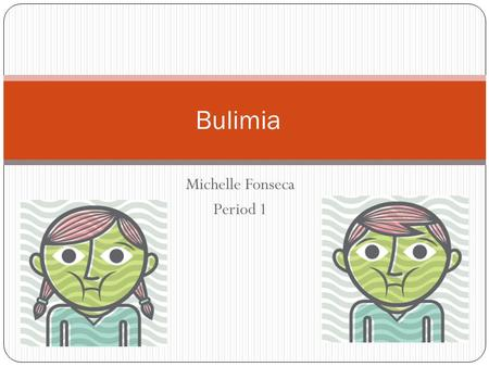Michelle Fonseca Period 1 Bulimia What to expect to hear about my section? My section is about bulimia, it talks about how it effects people and what.