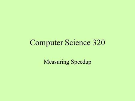 Computer Science 320 Measuring Speedup. What Is Running Time? T(N, K) says that the running time T is a function of the problem size N and the number.