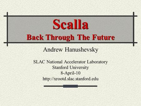 Scalla Back Through The Future Andrew Hanushevsky SLAC National Accelerator Laboratory Stanford University 8-April-10