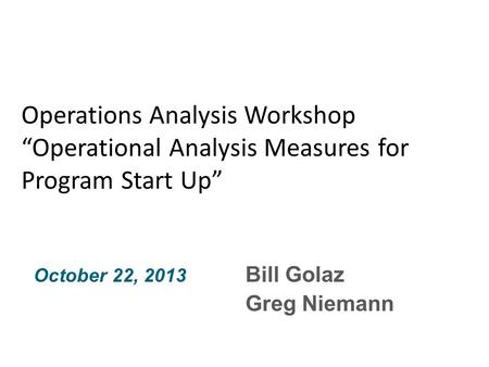 "Bill Golaz Greg Niemann October 22, 2013 Operations Analysis Workshop ""Operational Analysis Measures for Program Start Up"""