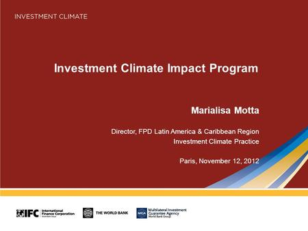 Investment Climate Impact Program Marialisa Motta Director, FPD Latin America & Caribbean Region Investment Climate Practice Paris, November 12, 2012.