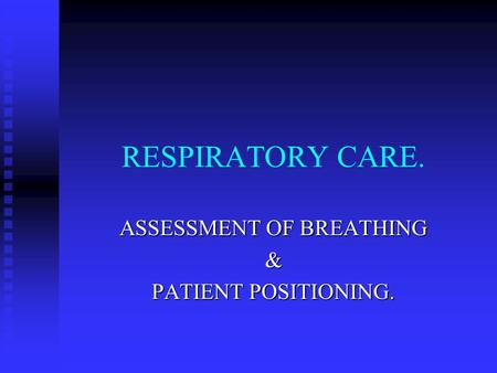 RESPIRATORY CARE. ASSESSMENT OF BREATHING & PATIENT POSITIONING.