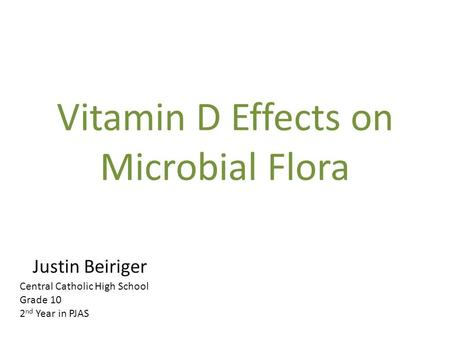 Vitamin D Effects on Microbial Flora Justin Beiriger Central Catholic High School Grade 10 2 nd Year in PJAS.