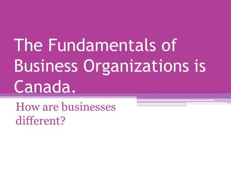 The Fundamentals of Business Organizations is Canada. How are businesses different?
