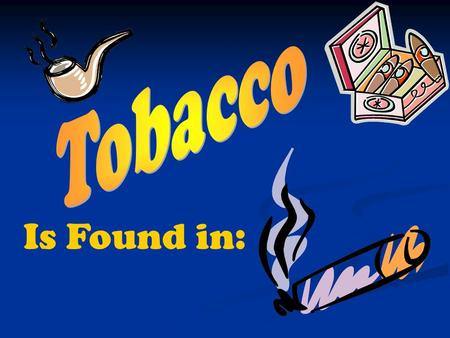 Is Found in:. Tobacco Use:  Is the use of any nicotine-containing tobacco products, such as Cigarettes Cigars Smokeless tobacco.