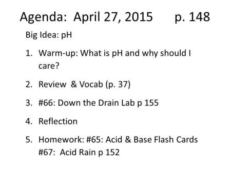 Agenda: April 27, 2015p. 148 Big Idea: pH 1.Warm-up: What is pH and why should I care? 2.Review & Vocab (p. 37) 3.#66: Down the Drain Lab p 155 4.Reflection.