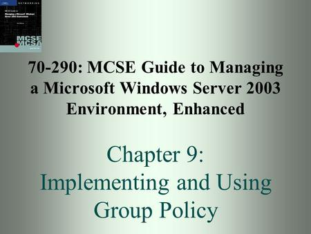 70-290: MCSE Guide to Managing a Microsoft Windows Server 2003 Environment, Enhanced Chapter 9: Implementing and Using Group Policy.