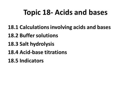 Topic 18- Acids and bases 18.1 Calculations involving acids and bases 18.2 Buffer solutions 18.3 Salt hydrolysis 18.4 Acid-base titrations 18.5 Indicators.