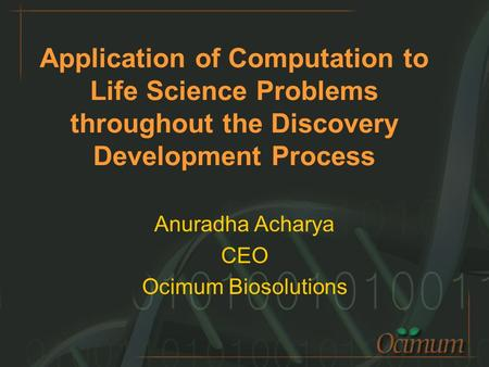 Application of Computation to Life Science Problems throughout the Discovery Development Process Anuradha Acharya CEO Ocimum Biosolutions.