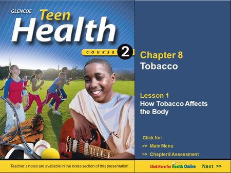Chapter 8 Tobacco Lesson 1 How Tobacco Affects the Body >> Main Menu Next >> >> Chapter 8 Assessment Click for: Teacher's notes are available in the notes.