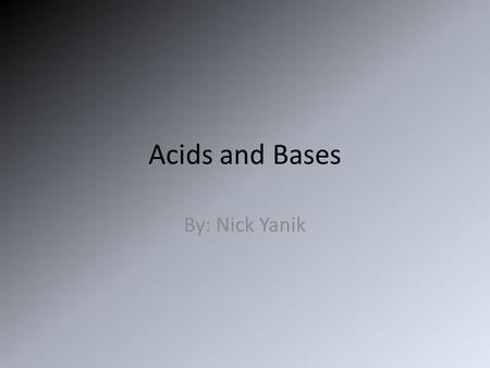 Acids and Bases By: Nick Yanik. What we will be learning To determine the difference between Acids and Bases Discuss the importance of studying acids.