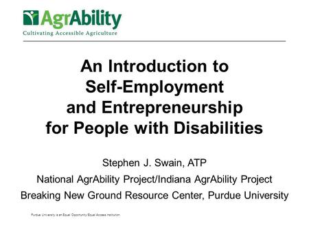 Purdue University is an Equal Opportunity/Equal Access institution. An Introduction to Self-Employment and Entrepreneurship for People with Disabilities.