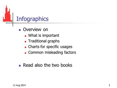 11 Aug 20141 Infographics Overview on What is important Traditional graphs Charts for specific usages Common misleading factors Read also the two books.