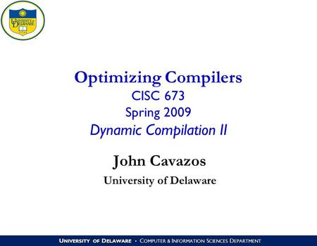 U NIVERSITY OF D ELAWARE C OMPUTER & I NFORMATION S CIENCES D EPARTMENT Optimizing Compilers CISC 673 Spring 2009 Dynamic Compilation II John Cavazos University.