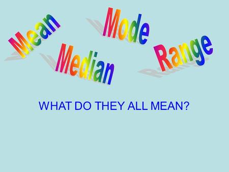 Mode Mean Range Median WHAT DO THEY ALL MEAN?.